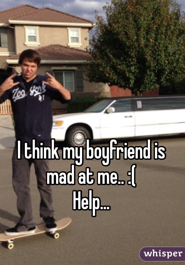 I think my boyfriend is mad at me.. :(  Help...