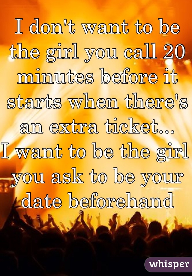 I don't want to be the girl you call 20 minutes before it starts when there's an extra ticket... I want to be the girl you ask to be your date beforehand