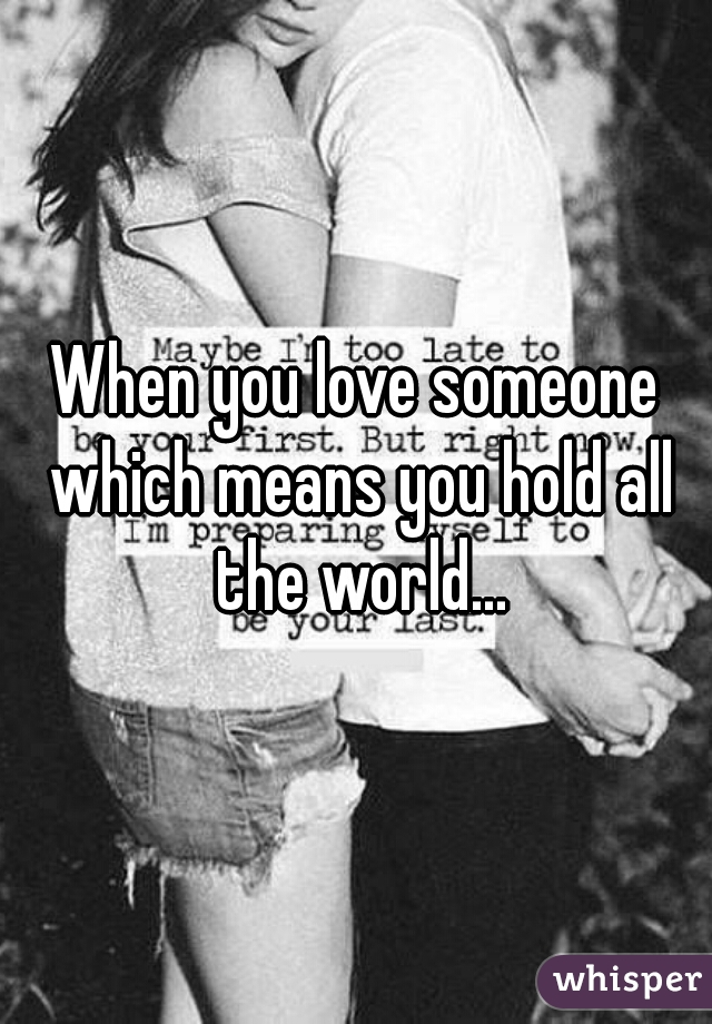 When you love someone which means you hold all the world...