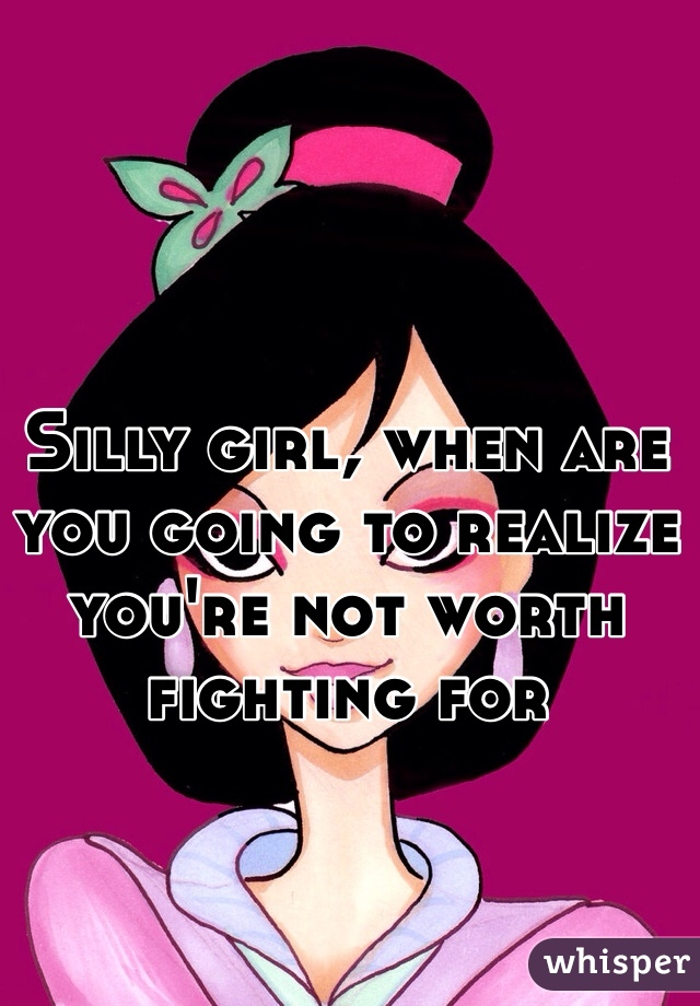 Silly girl, when are you going to realize you're not worth fighting for