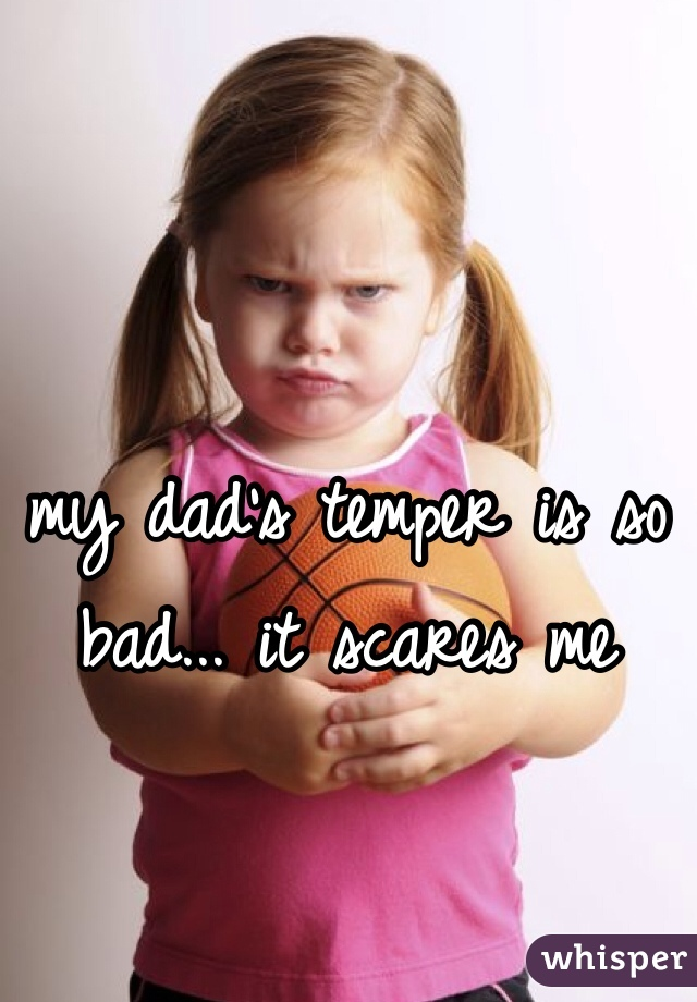 my dad's temper is so bad... it scares me