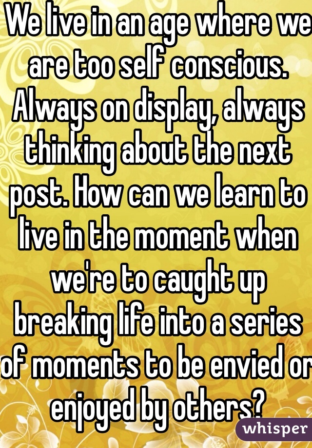 We live in an age where we are too self conscious. Always on display, always thinking about the next post. How can we learn to live in the moment when we're to caught up breaking life into a series of moments to be envied or enjoyed by others?