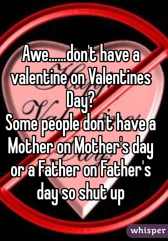 Awe......don't have a valentine on Valentines Day?    Some people don't have a Mother on Mother's day or a Father on Father's day so shut up