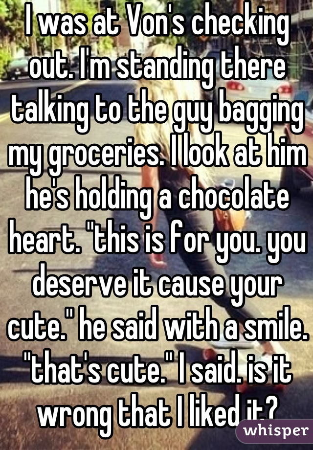 """I was at Von's checking out. I'm standing there talking to the guy bagging my groceries. I look at him he's holding a chocolate heart. """"this is for you. you deserve it cause your cute."""" he said with a smile. """"that's cute."""" I said. is it wrong that I liked it?"""