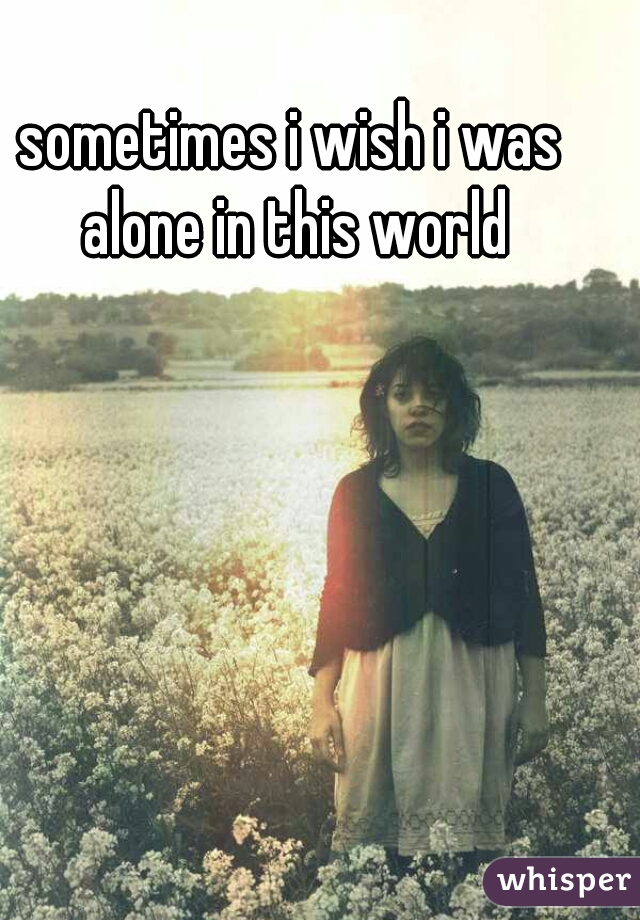 sometimes i wish i was alone in this world