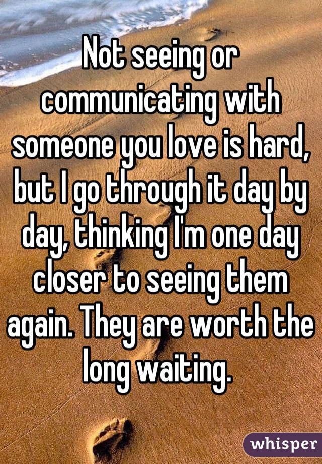 Not seeing or communicating with someone you love is hard, but I go through it day by day, thinking I'm one day closer to seeing them again. They are worth the long waiting.