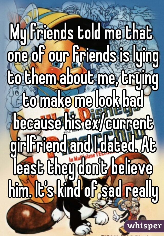 My friends told me that one of our friends is lying to them about me, trying to make me look bad because his ex/current girlfriend and I dated. At least they don't believe him. It's kind of sad really