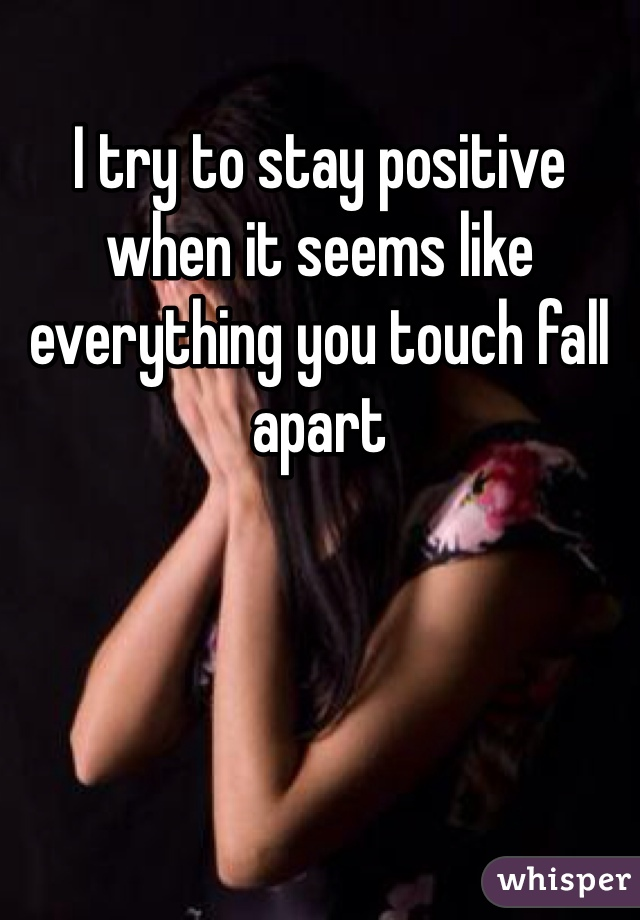 I try to stay positive when it seems like everything you touch fall apart