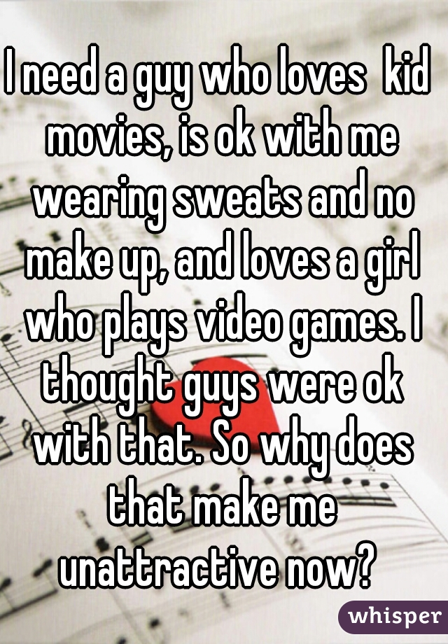 I need a guy who loves  kid movies, is ok with me wearing sweats and no make up, and loves a girl who plays video games. I thought guys were ok with that. So why does that make me unattractive now?