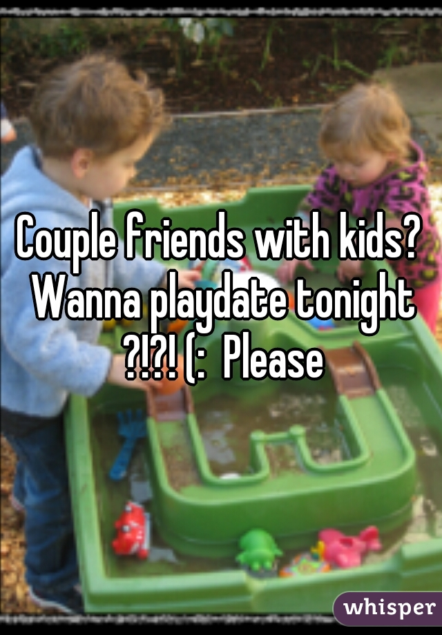 Couple friends with kids? Wanna playdate tonight ?!?! (:  Please