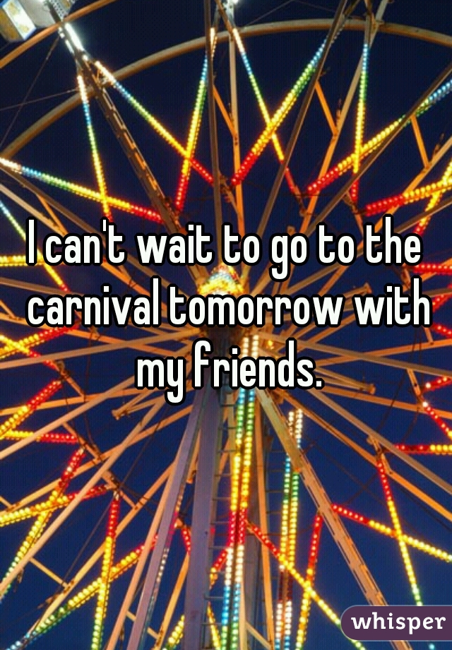 I can't wait to go to the carnival tomorrow with my friends.
