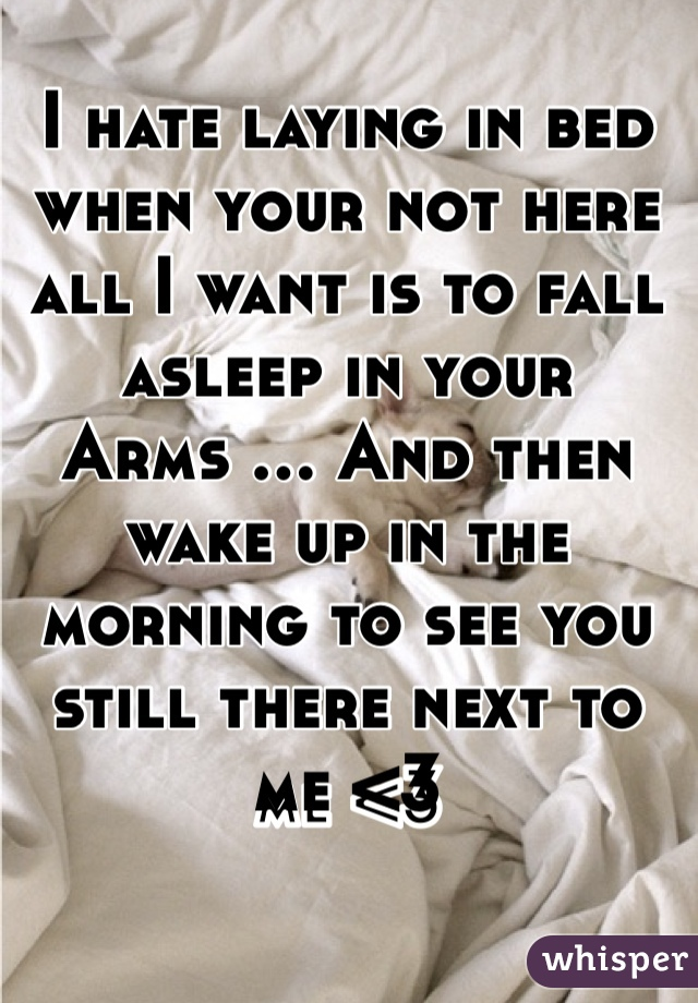 I hate laying in bed when your not here all I want is to fall asleep in your Arms ... And then wake up in the morning to see you still there next to me <3