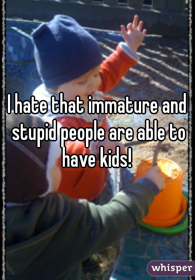 I hate that immature and stupid people are able to have kids!