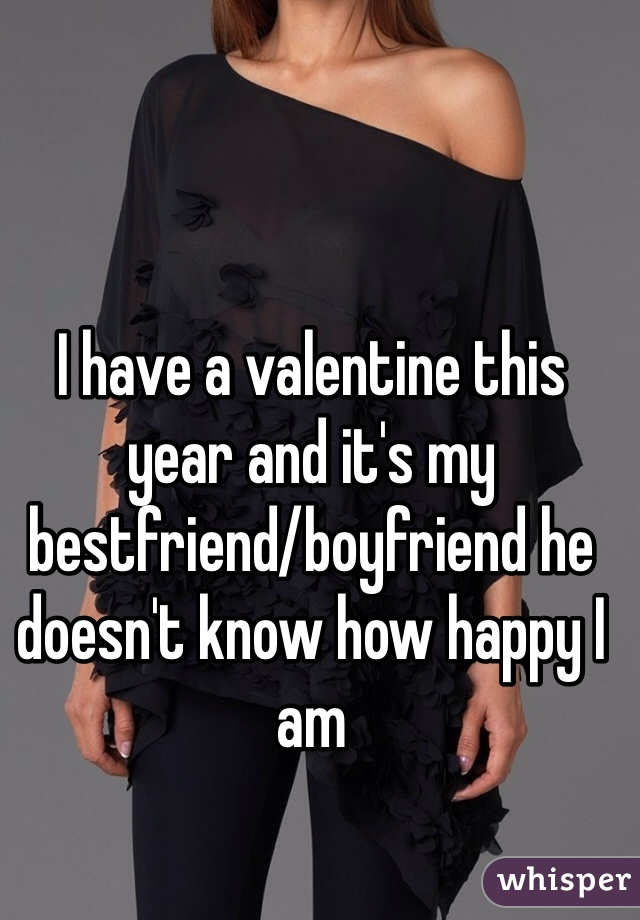 I have a valentine this year and it's my bestfriend/boyfriend he doesn't know how happy I am