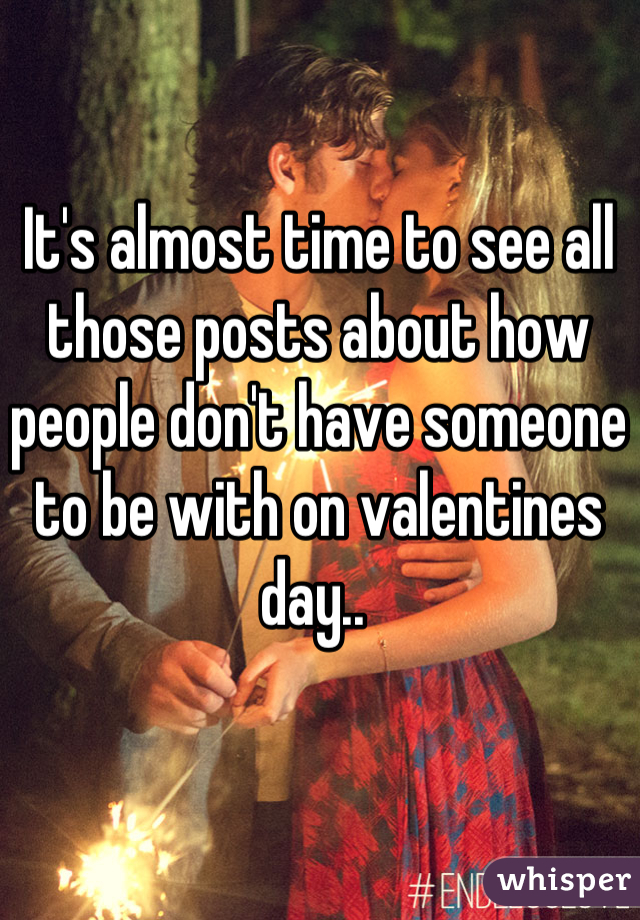 It's almost time to see all those posts about how people don't have someone to be with on valentines day..