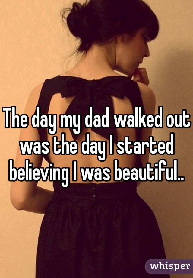 The day my dad walked out was the day I started believing I was beautiful..