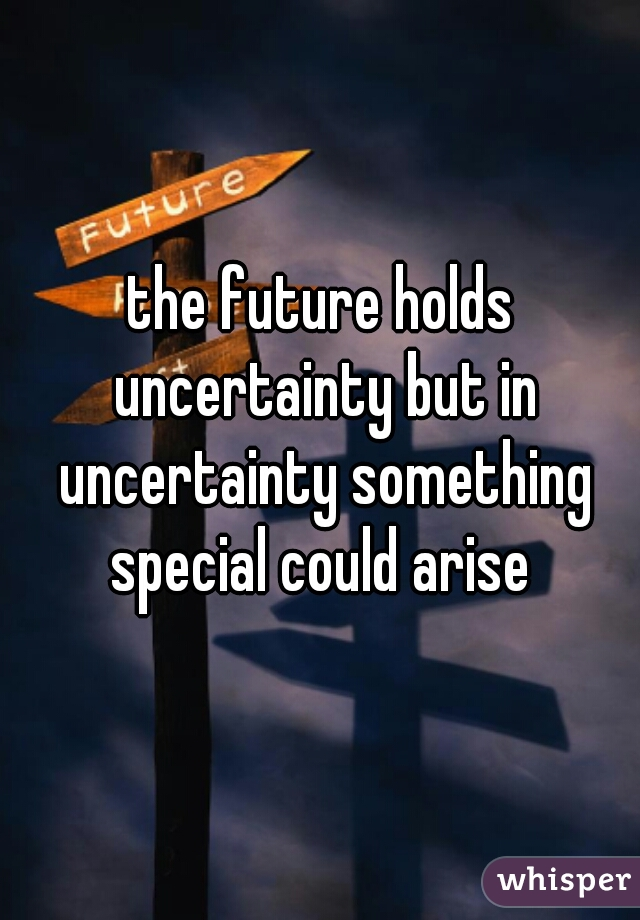 the future holds uncertainty but in uncertainty something special could arise