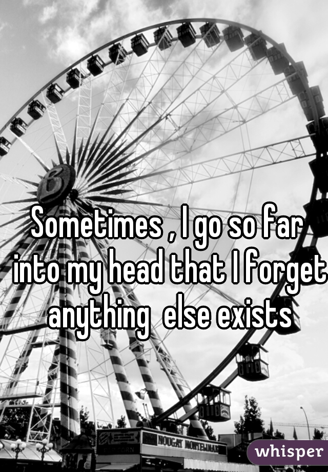 Sometimes , I go so far into my head that I forget anything  else exists