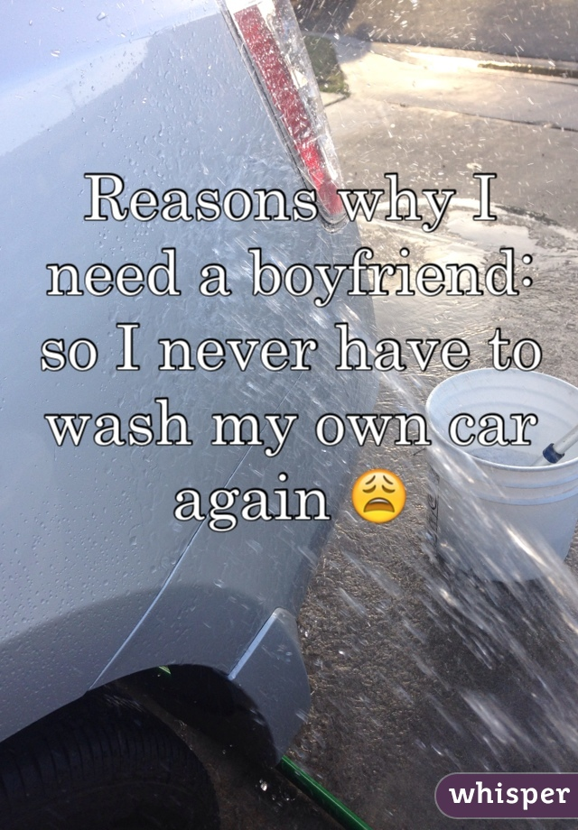 Reasons why I need a boyfriend: so I never have to wash my own car again 😩
