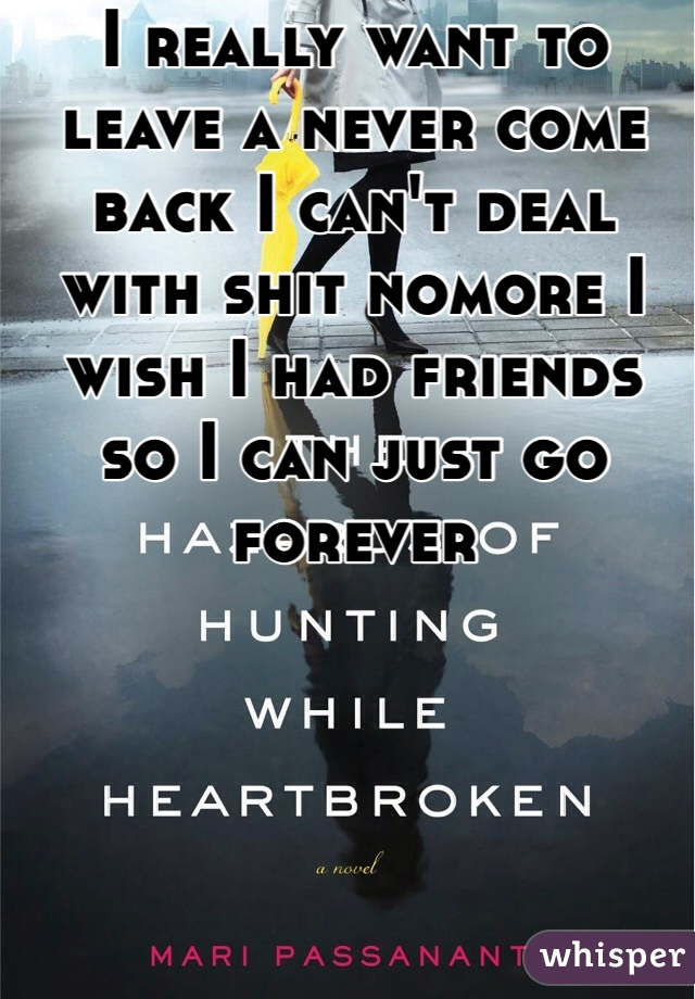 I really want to leave a never come back I can't deal with shit nomore I wish I had friends so I can just go forever