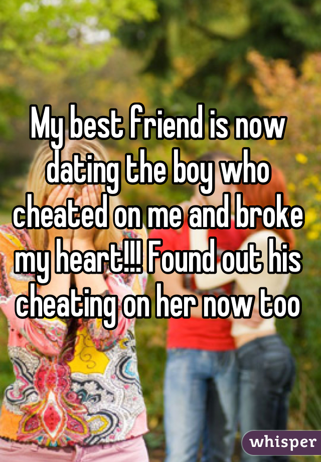 My best friend is now dating the boy who cheated on me and broke my heart!!! Found out his cheating on her now too