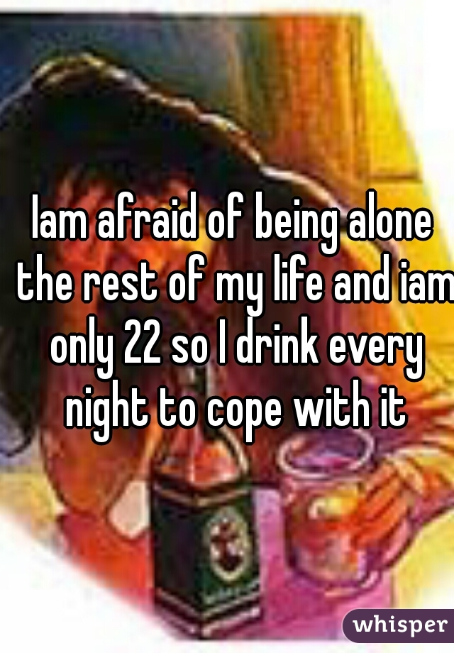 Iam afraid of being alone the rest of my life and iam only 22 so I drink every night to cope with it