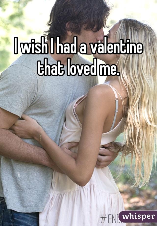 I wish I had a valentine that loved me.