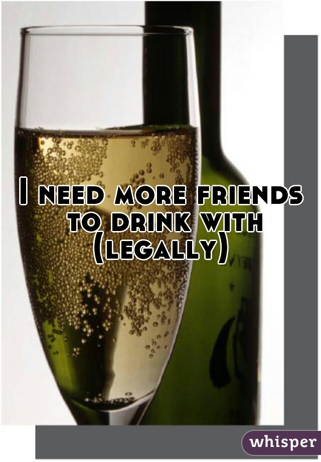 I need more friends to drink with (legally)