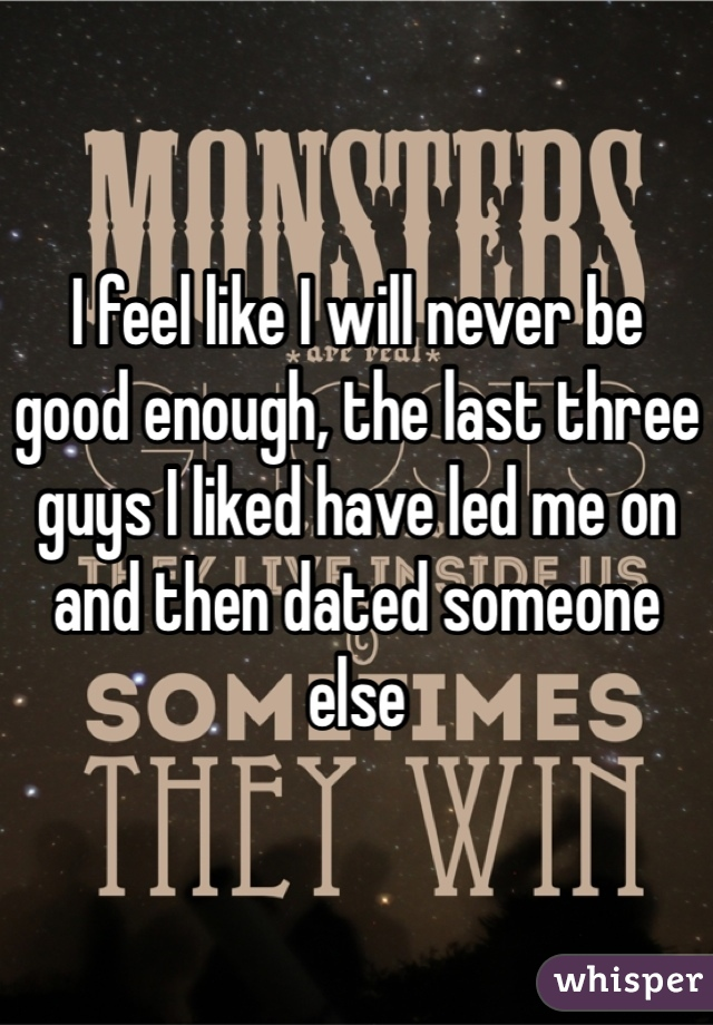 I feel like I will never be good enough, the last three guys I liked have led me on and then dated someone else