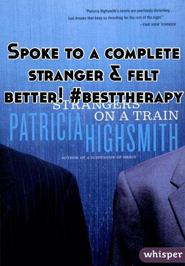 Spoke to a complete stranger & felt better! #besttherapy