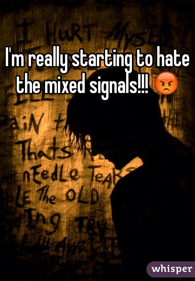 I'm really starting to hate the mixed signals!!! 😡