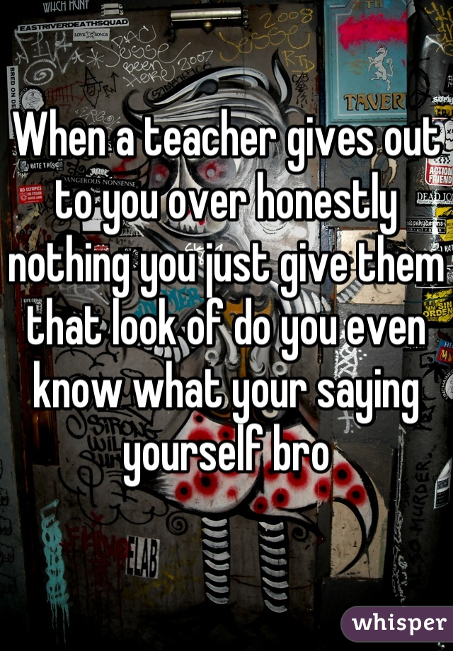 When a teacher gives out to you over honestly nothing you just give them that look of do you even know what your saying yourself bro
