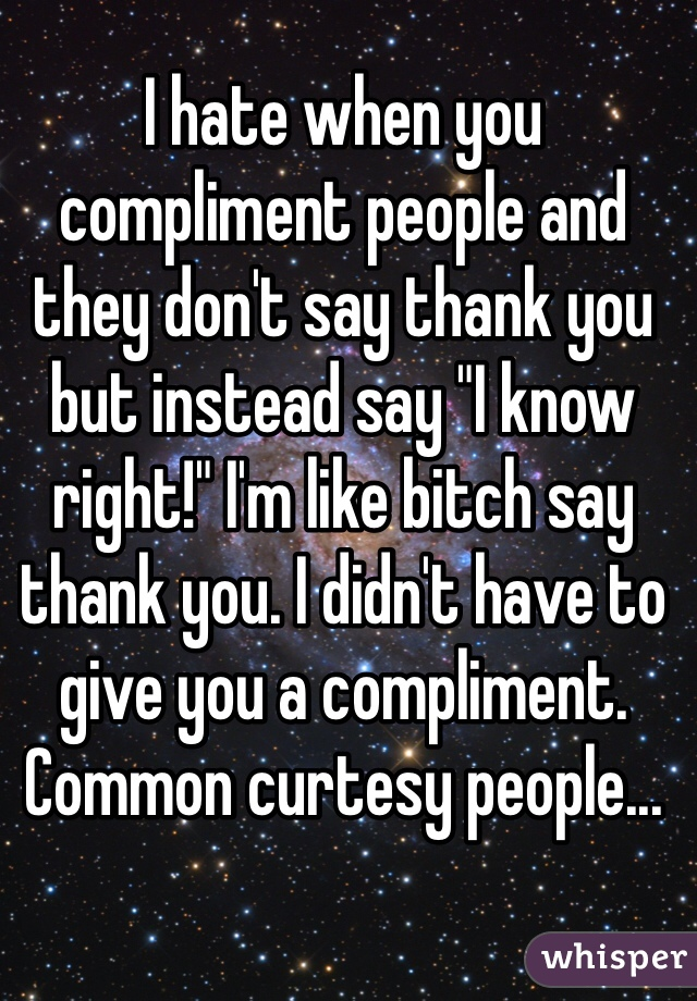 "I hate when you compliment people and they don't say thank you but instead say ""I know right!"" I'm like bitch say thank you. I didn't have to give you a compliment. Common curtesy people..."