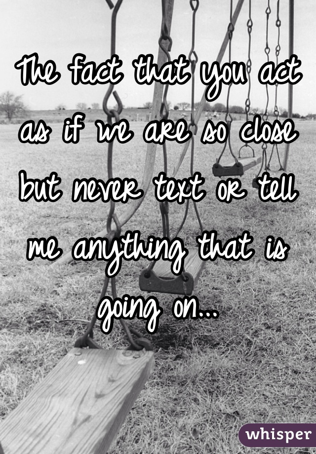 The fact that you act as if we are so close but never text or tell me anything that is going on...