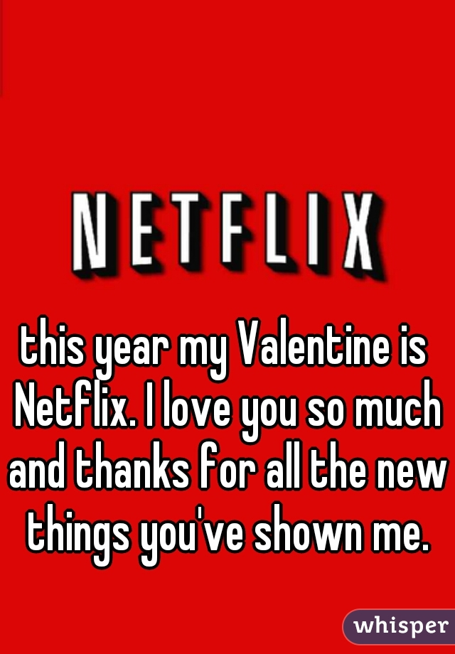this year my Valentine is Netflix. I love you so much and thanks for all the new things you've shown me.