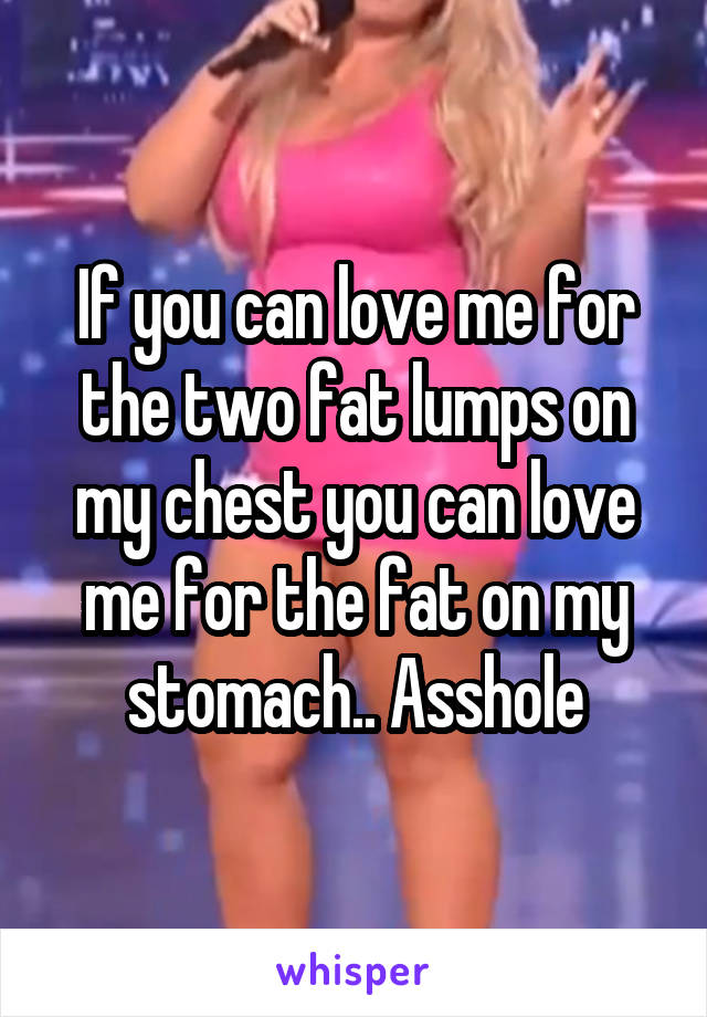 If you can love me for the two fat lumps on my chest you can love me for the fat on my stomach.. Asshole
