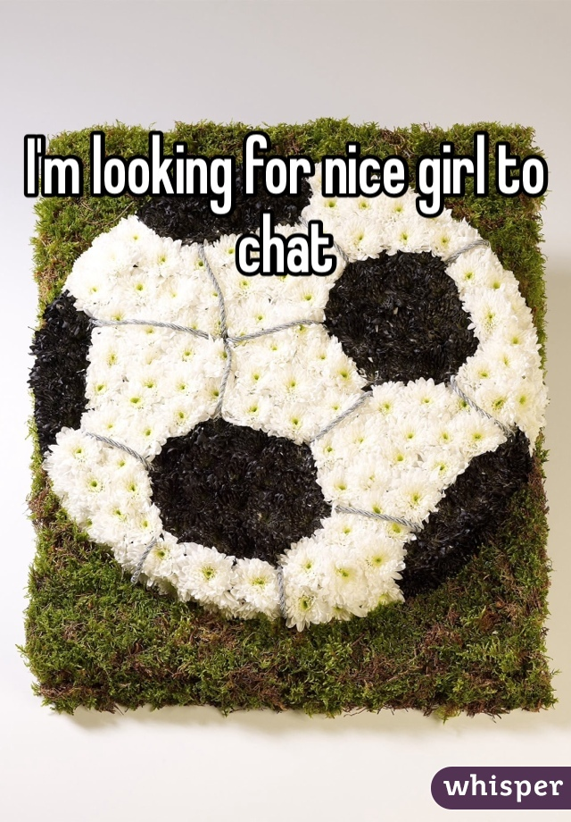 I'm looking for nice girl to chat