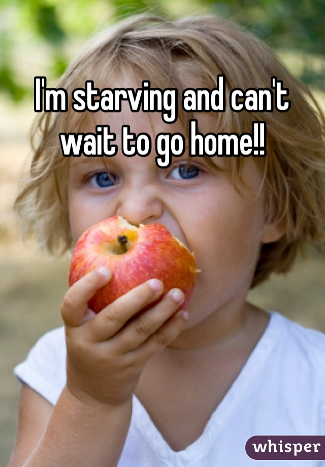 I'm starving and can't wait to go home!!