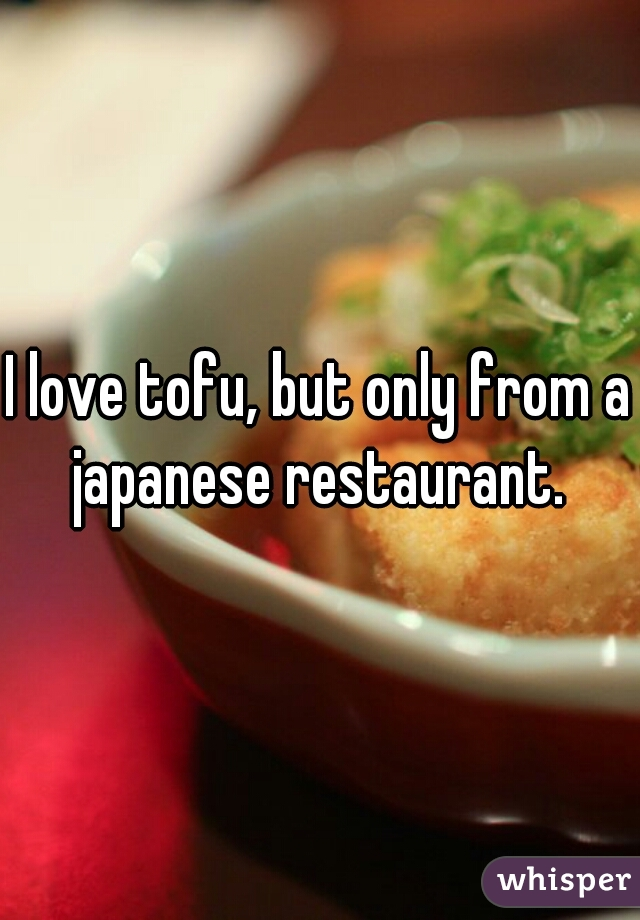 I love tofu, but only from a japanese restaurant.