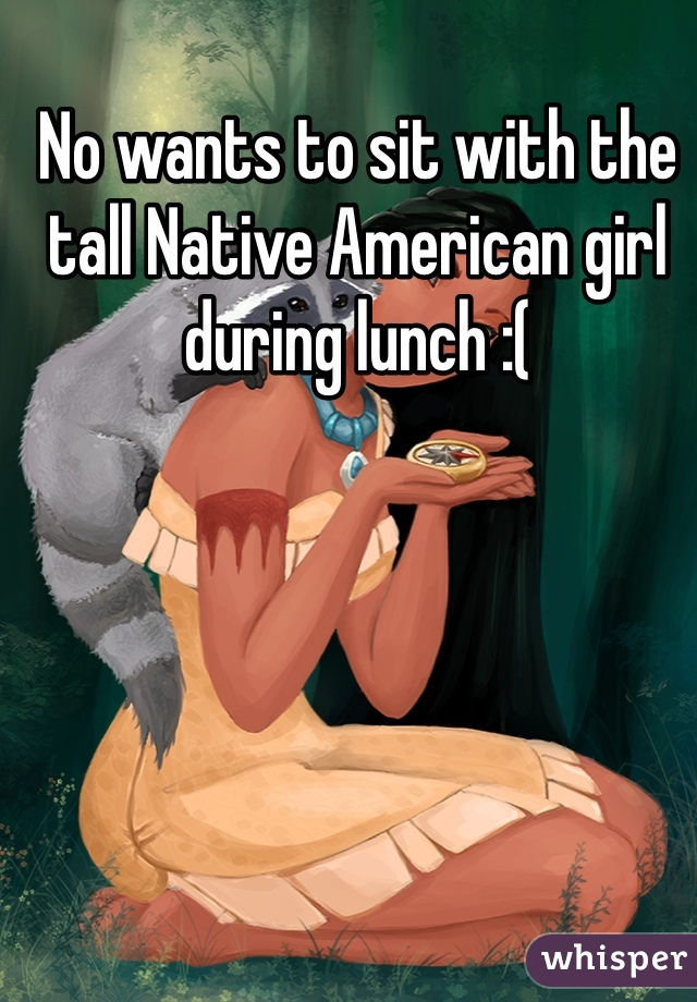 No wants to sit with the tall Native American girl during lunch :(