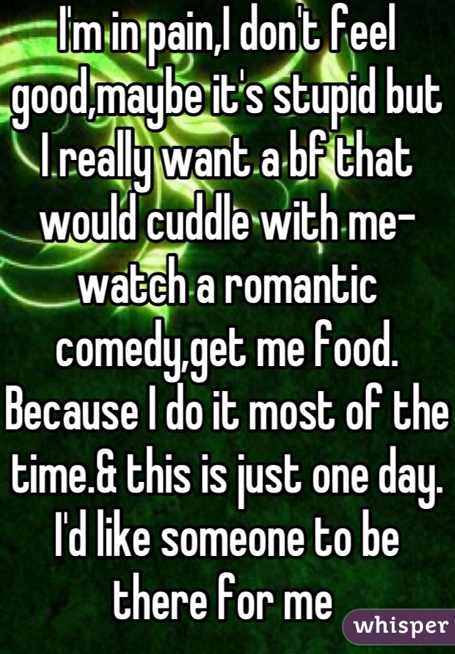 I'm in pain,I don't feel good,maybe it's stupid but I really want a bf that would cuddle with me-watch a romantic comedy,get me food. Because I do it most of the time.& this is just one day. I'd like someone to be there for me