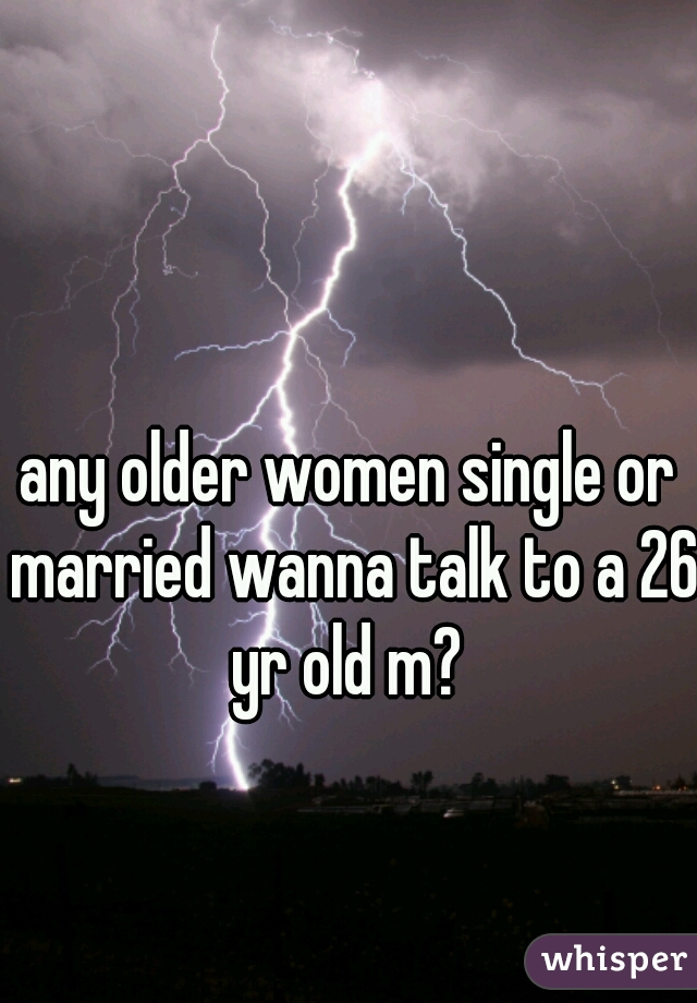 any older women single or married wanna talk to a 26 yr old m?