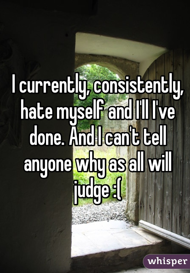 I currently, consistently, hate myself and I'll I've done. And I can't tell anyone why as all will judge :(