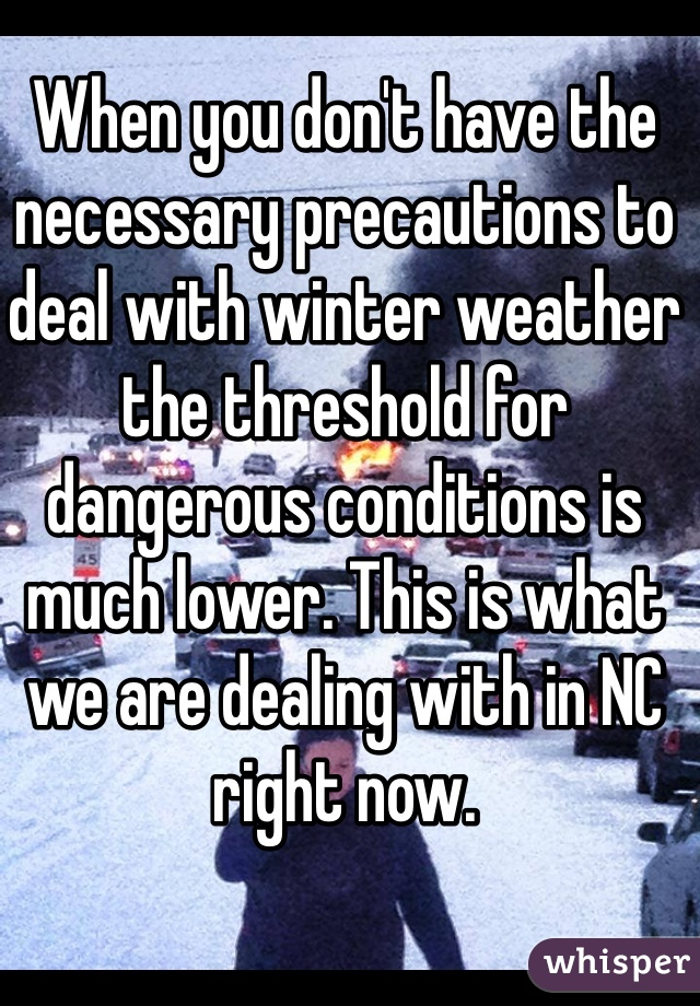 When you don't have the necessary precautions to deal with winter weather the threshold for  dangerous conditions is much lower. This is what we are dealing with in NC right now.