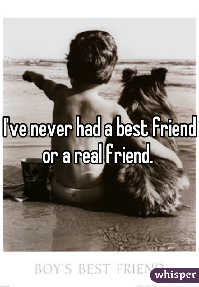 I've never had a best friend or a real friend.