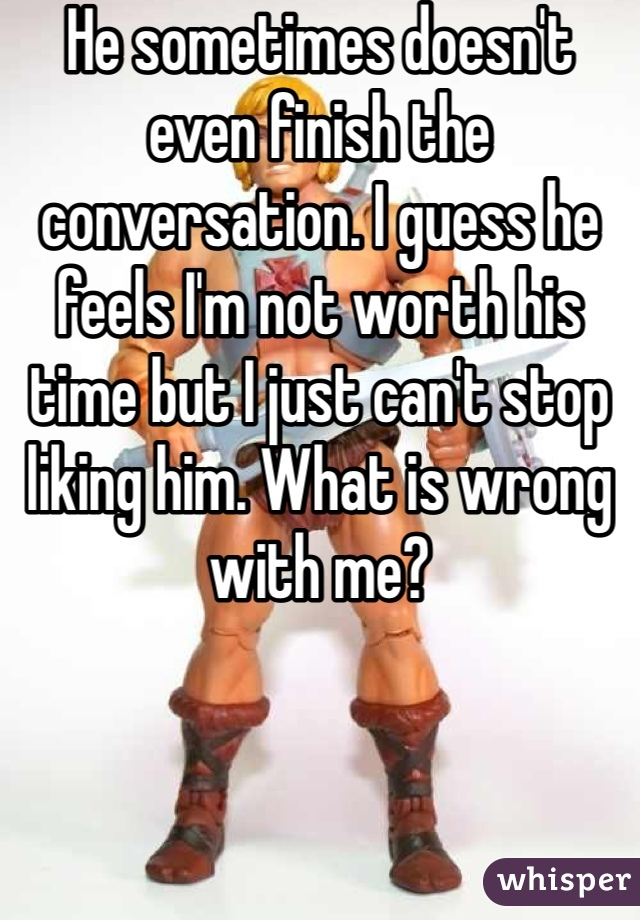 He sometimes doesn't even finish the conversation. I guess he feels I'm not worth his time but I just can't stop liking him. What is wrong with me?