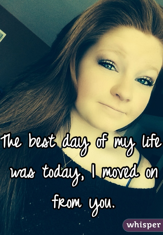 The best day of my life was today, I moved on from you.