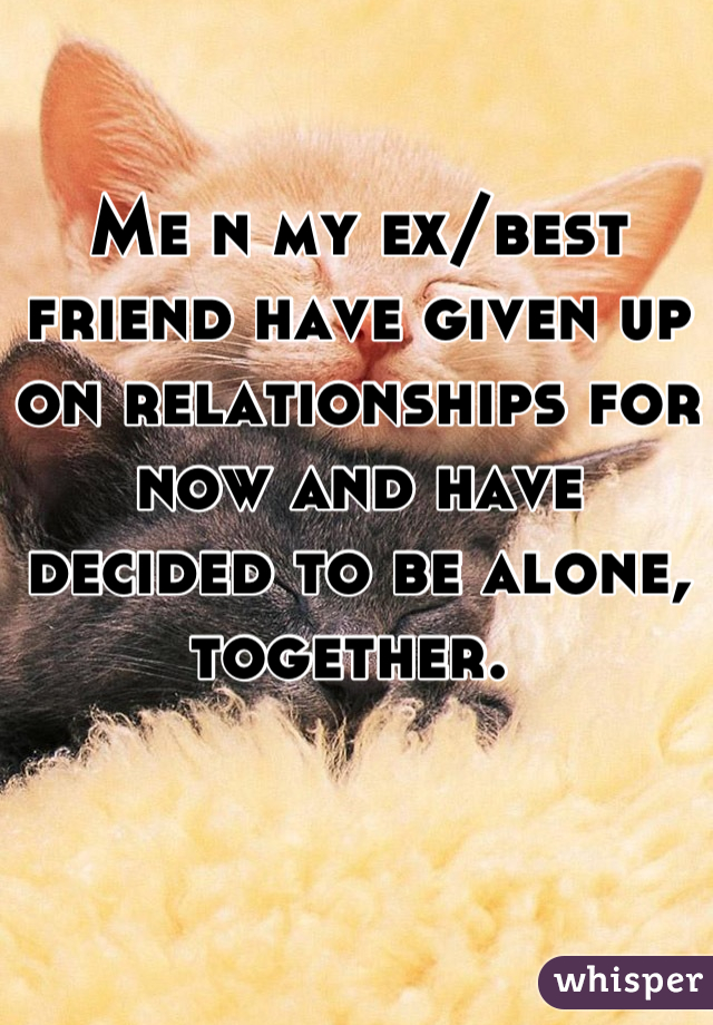 Me n my ex/best friend have given up on relationships for now and have decided to be alone, together.