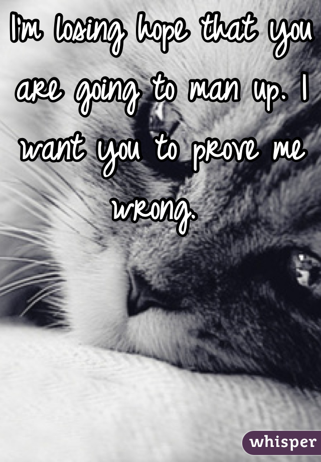 I'm losing hope that you are going to man up. I want you to prove me wrong.