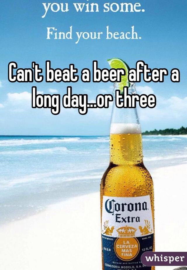Can't beat a beer after a long day...or three